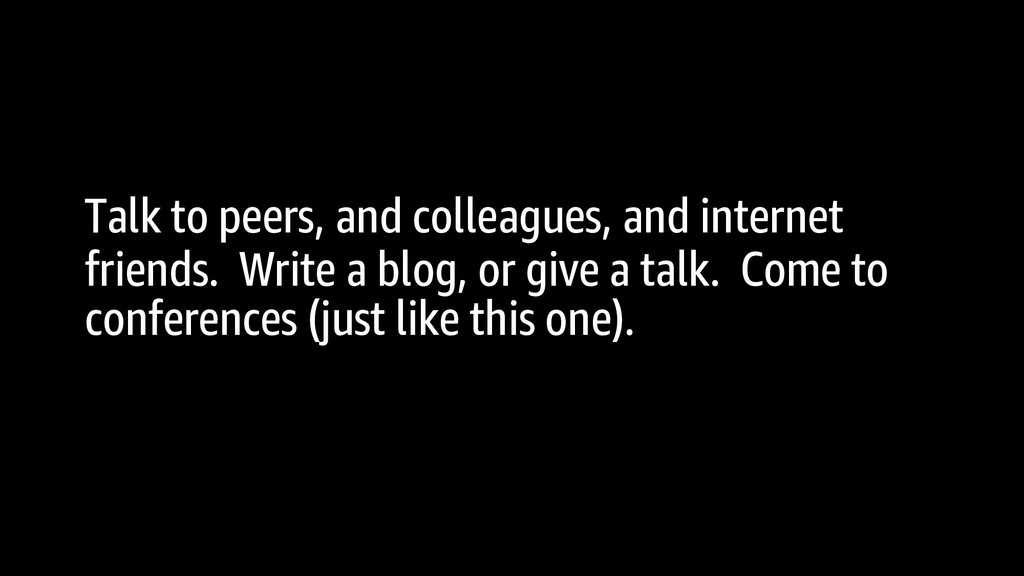 Talk to peers, and colleagues, and internet fri...