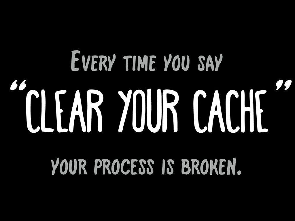 """"""" """" clear your cache Every time you say your pr..."""