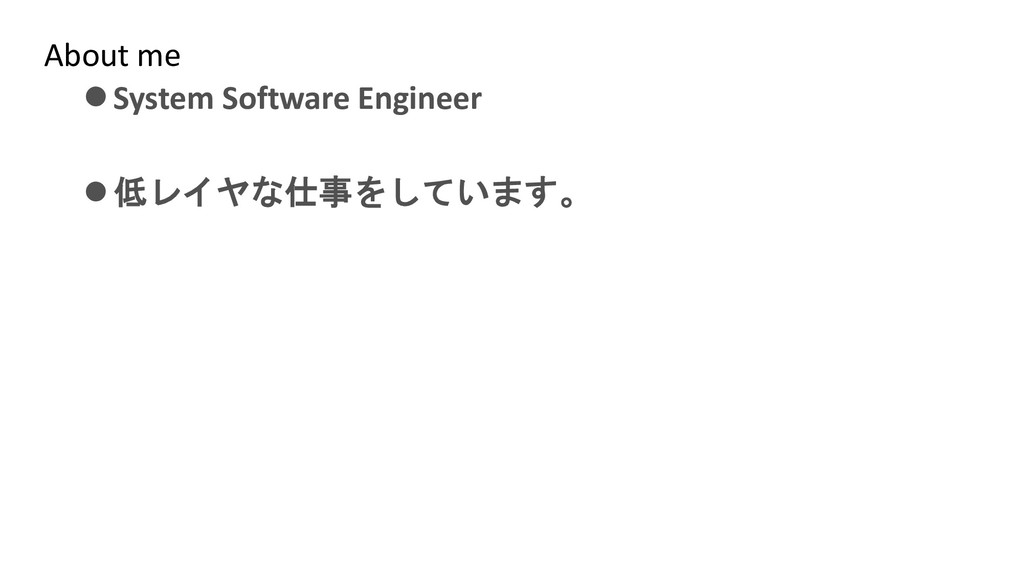 About me ⚫System Software Engineer ⚫低レイヤな仕事をしてい...