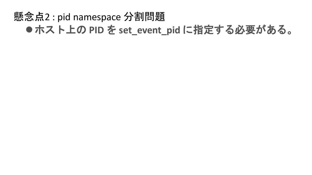懸念点2 : pid namespace 分割問題 ⚫ホスト上の PID を set_even...