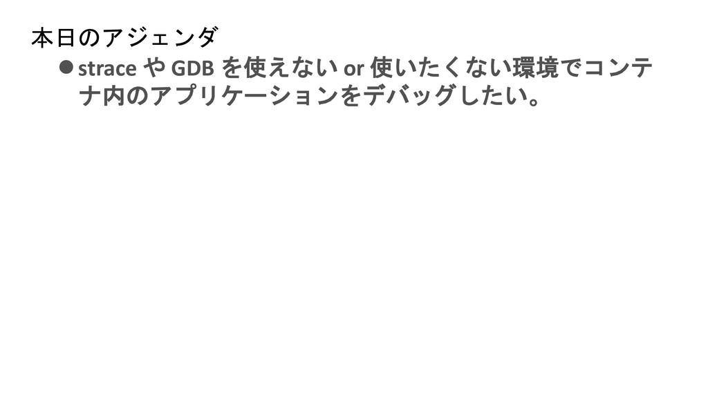 本日のアジェンダ ⚫strace や GDB を使えない or 使いたくない環境でコンテ ナ内...