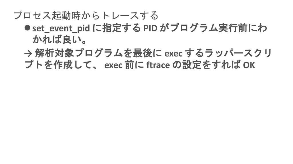 プロセス起動時からトレースする ⚫set_event_pid に指定する PID がプログラム...