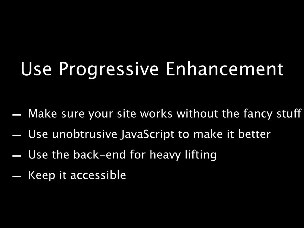 Use Progressive Enhancement - Make sure your si...