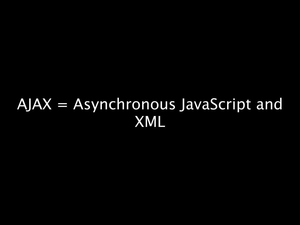 AJAX = Asynchronous JavaScript and XML