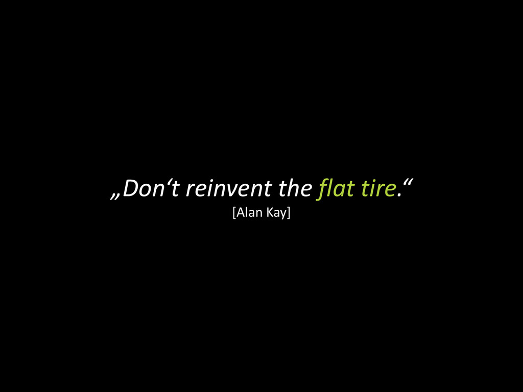 """""""Don't reinvent the flat tire."""" [Alan Kay]"""