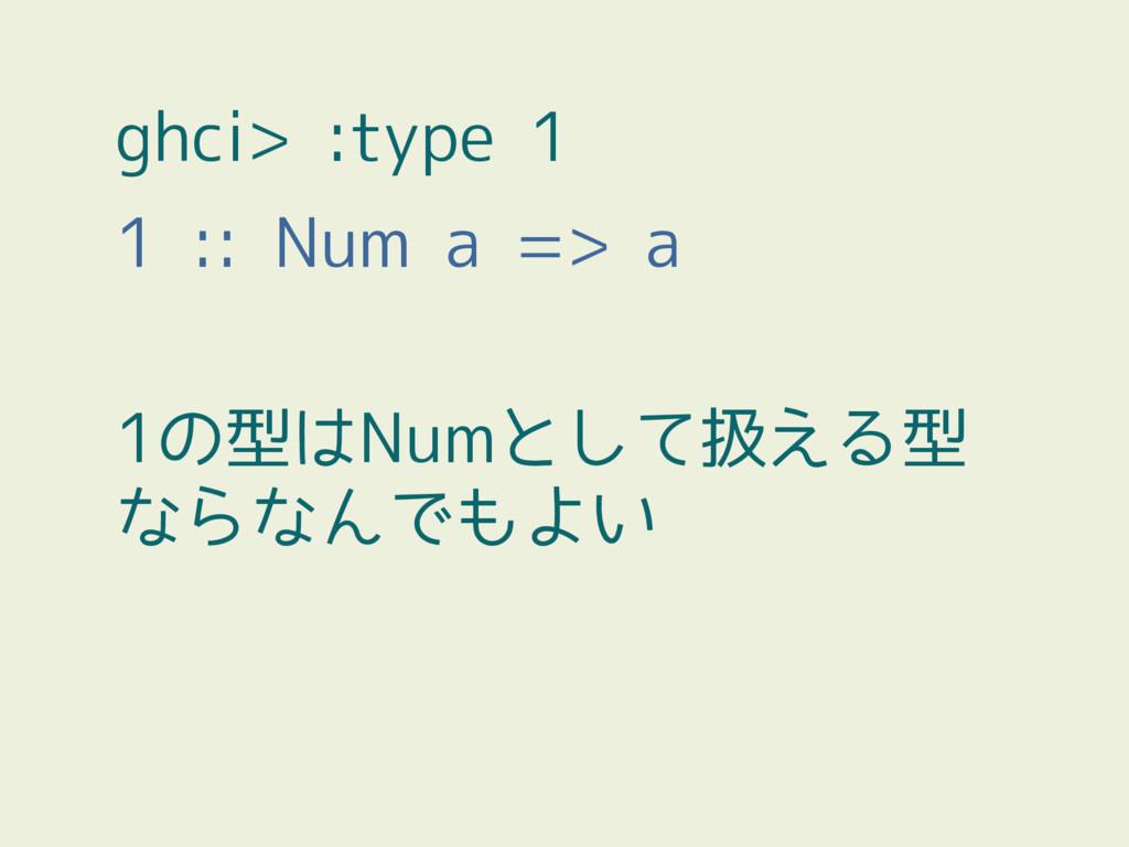 ghci> :type 1 1 :: Num a => a 1の型はNumとして扱える型 なら...