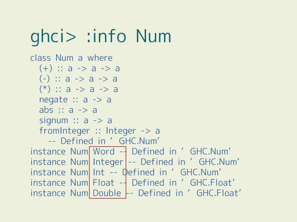 ghci> :info Num class Num a where (+) :: a -> a...