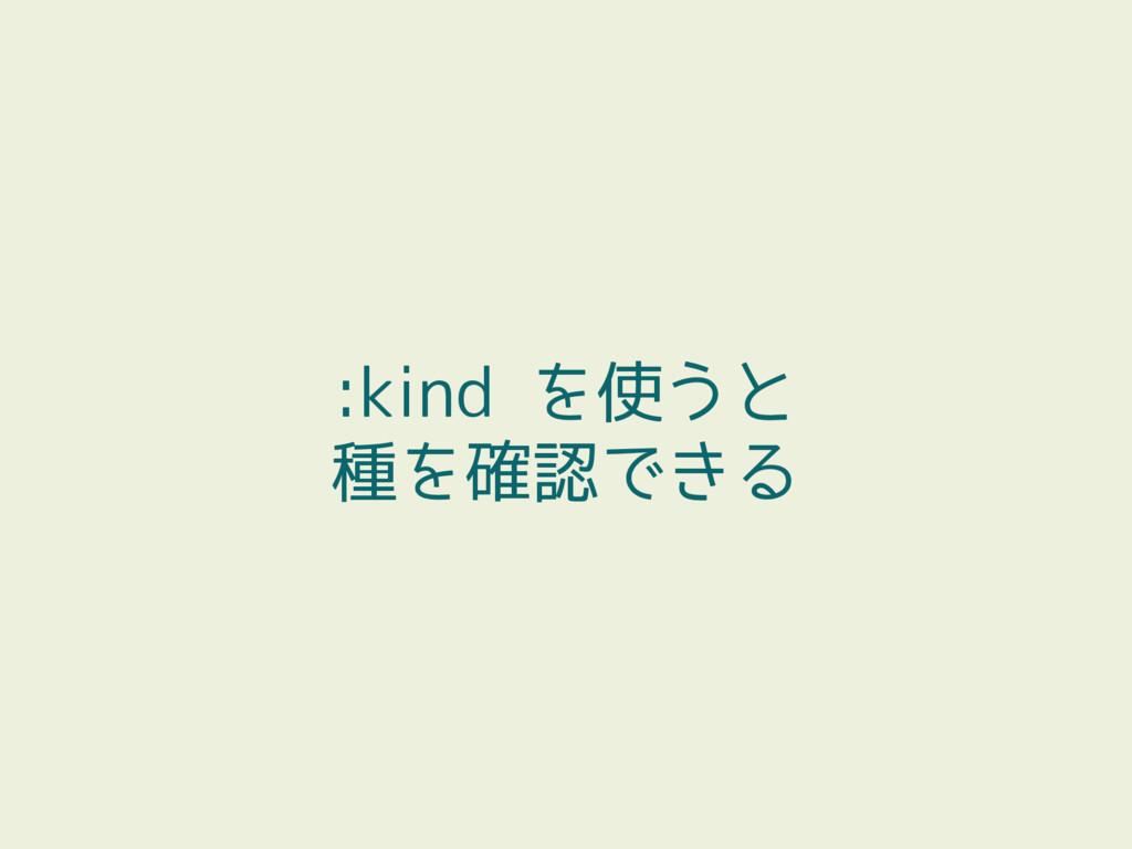 :kind を使うと 種を確認できる