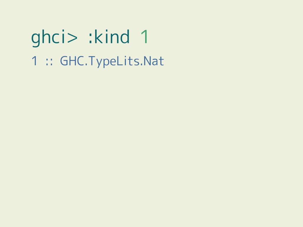 ghci> :kind 1 1 :: GHC.TypeLits.Nat
