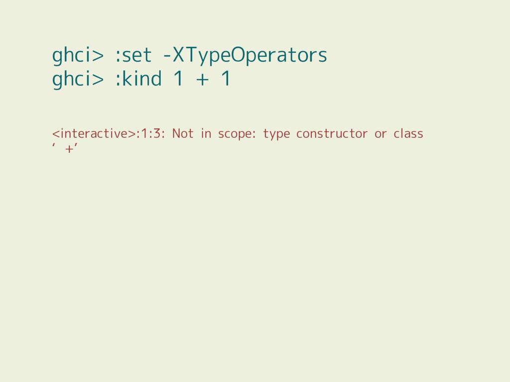 ghci> :set -XTypeOperators ghci> :kind 1 + 1 <i...