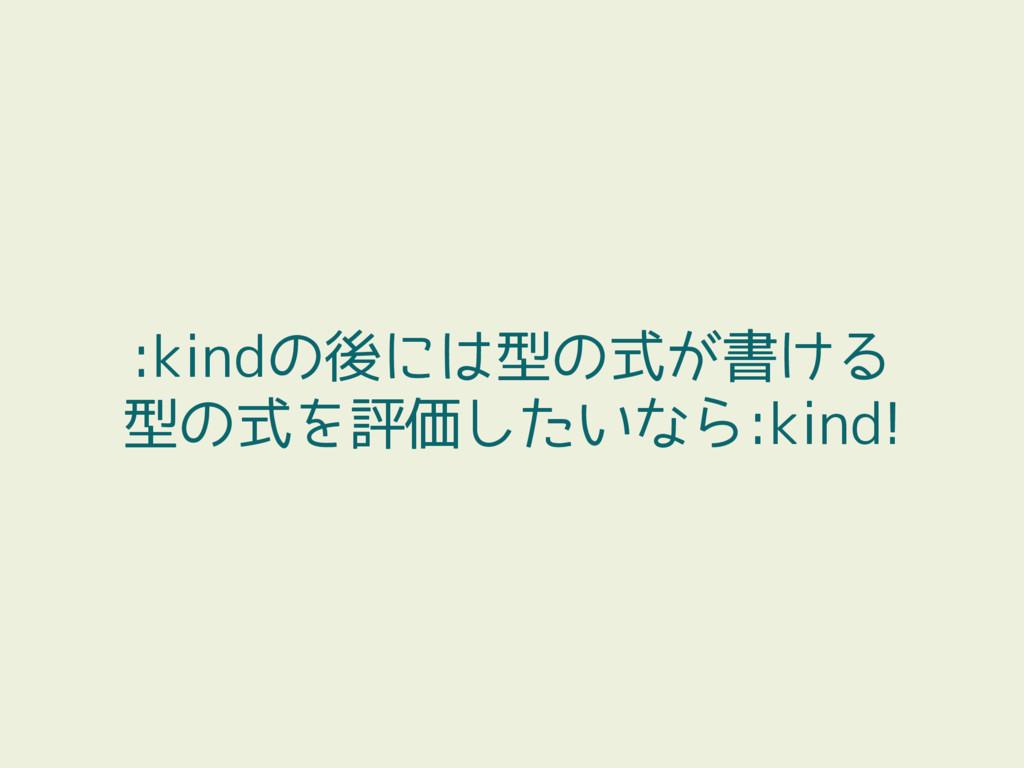 :kindの後には型の式が書ける 型の式を評価したいなら:kind!