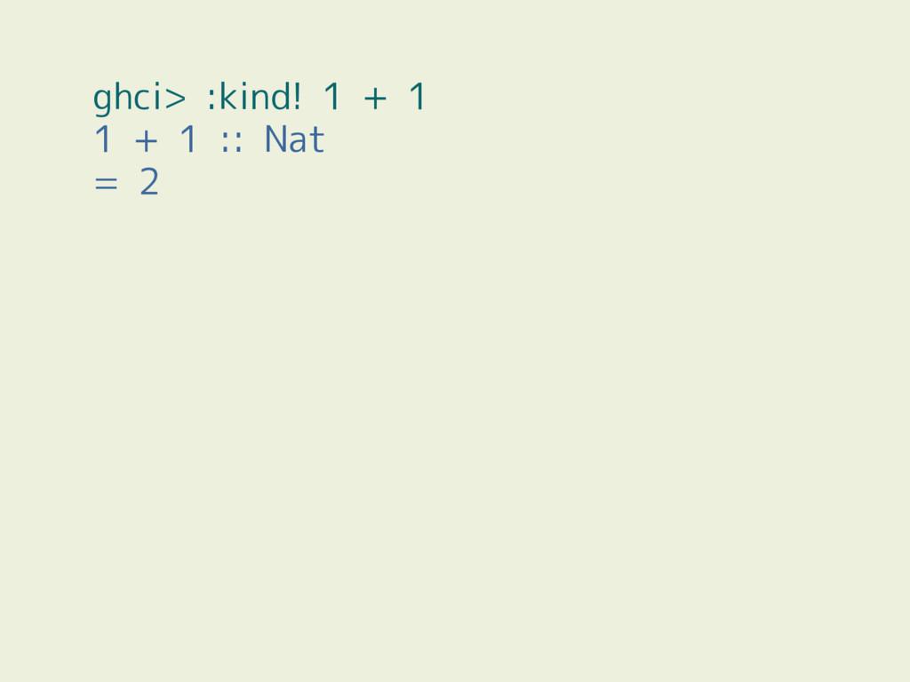 ghci> :kind! 1 + 1 1 + 1 :: Nat = 2