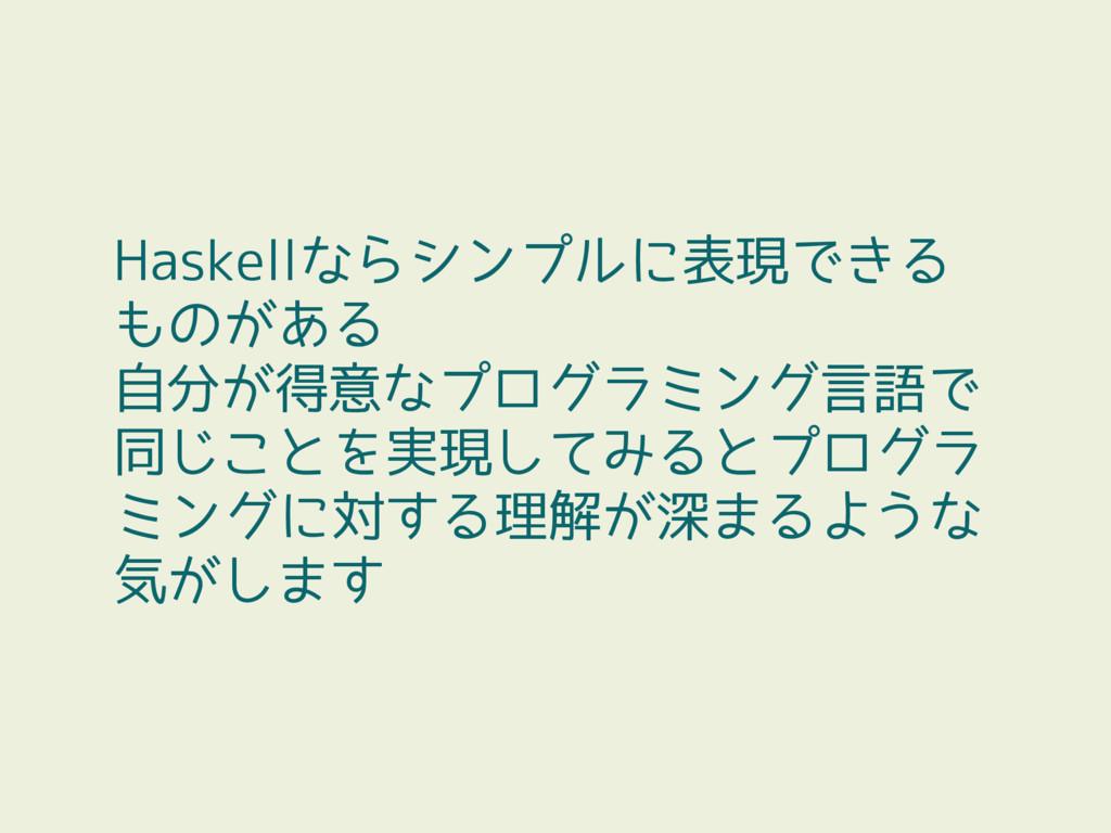Haskellならシンプルに表現できる ものがある 自分が得意なプログラミング言語で 同じこと...