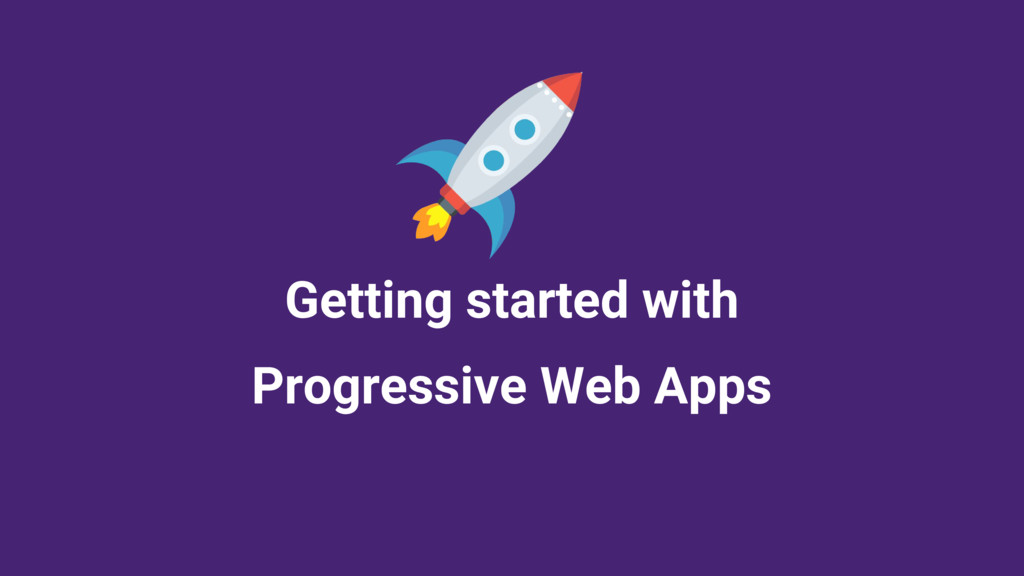 Getting started with Progressive Web Apps