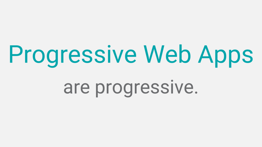 are progressive. Progressive Web Apps