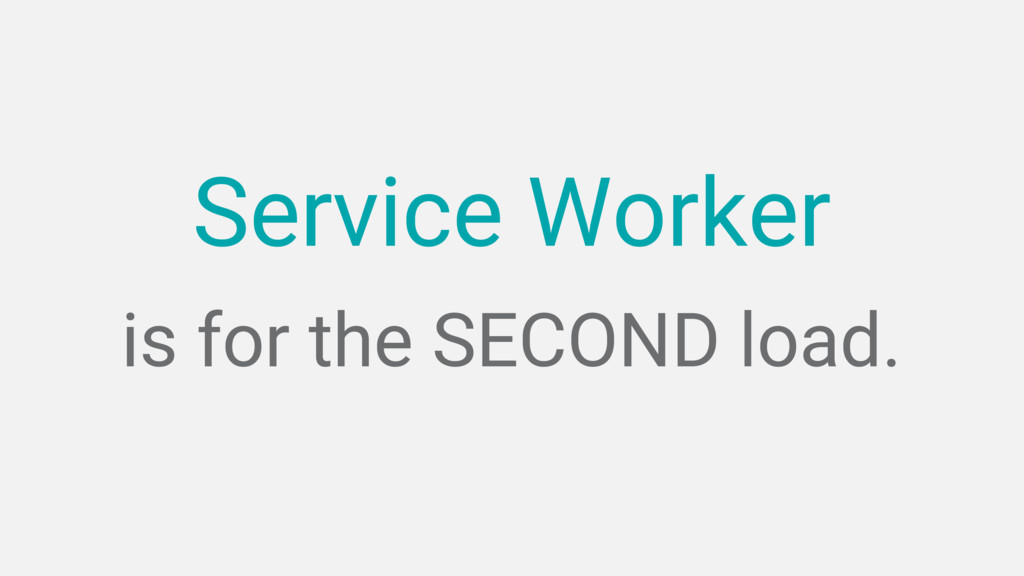 is for the SECOND load. Service Worker