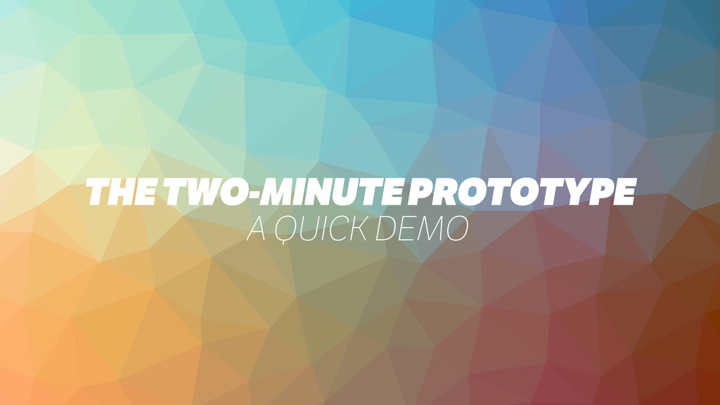 THE TWO-MINUTE PROTOTYPE A QUICK DEMO