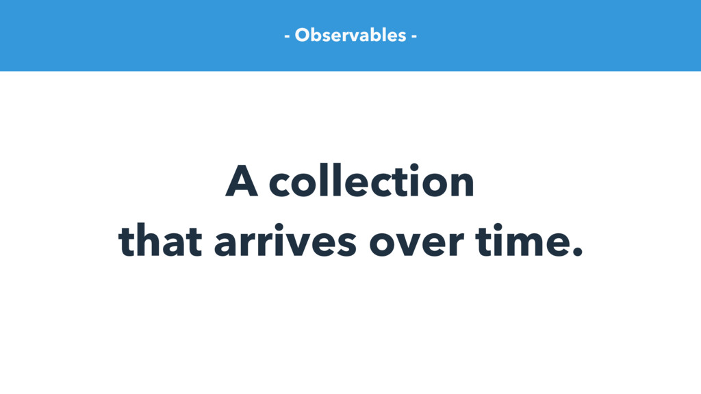 - Observables - A collection that arrives over ...