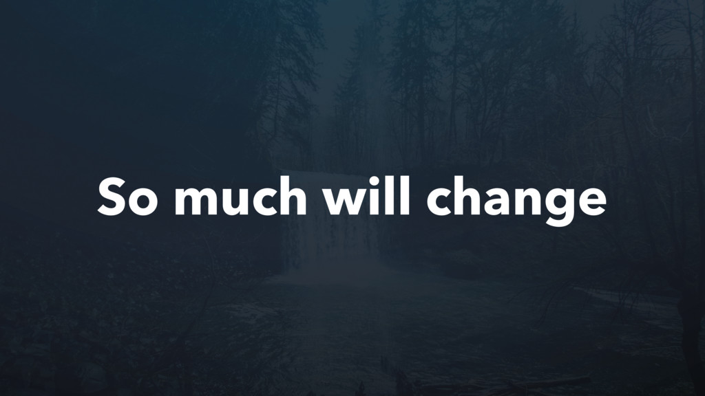 So much will change
