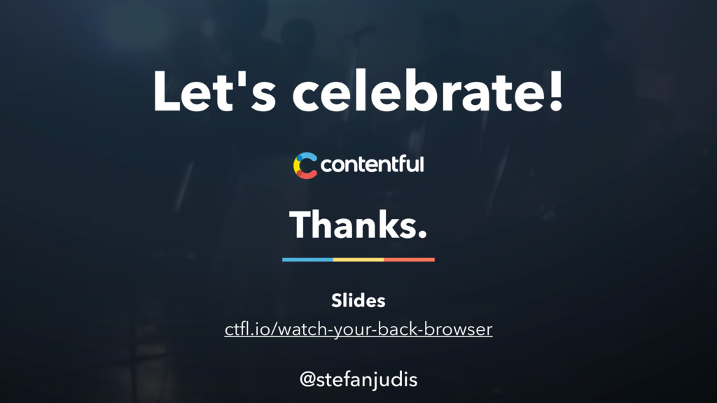Let's celebrate! Thanks. @stefanjudis Slides ct...