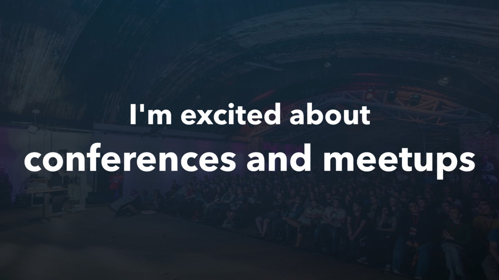 I'm excited about conferences and meetups