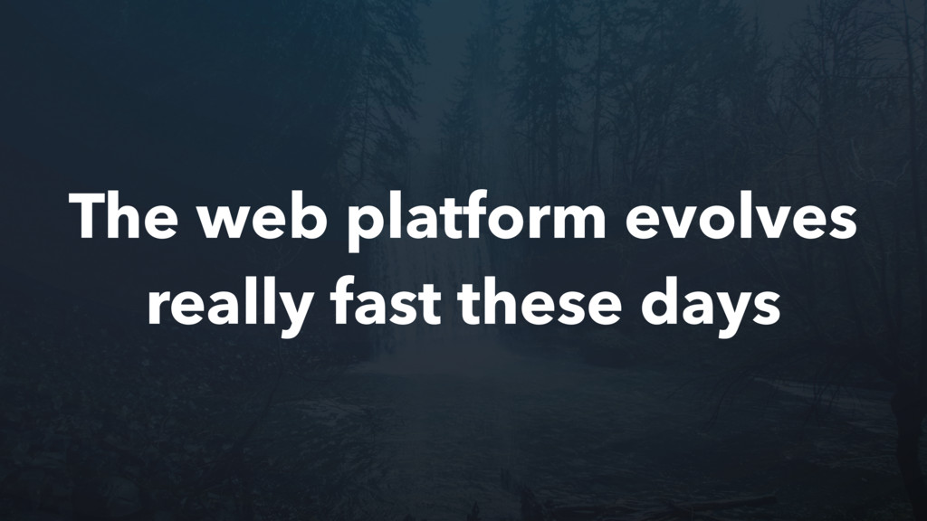 The web platform evolves really fast these days
