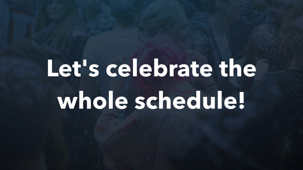 Let's celebrate the whole schedule!
