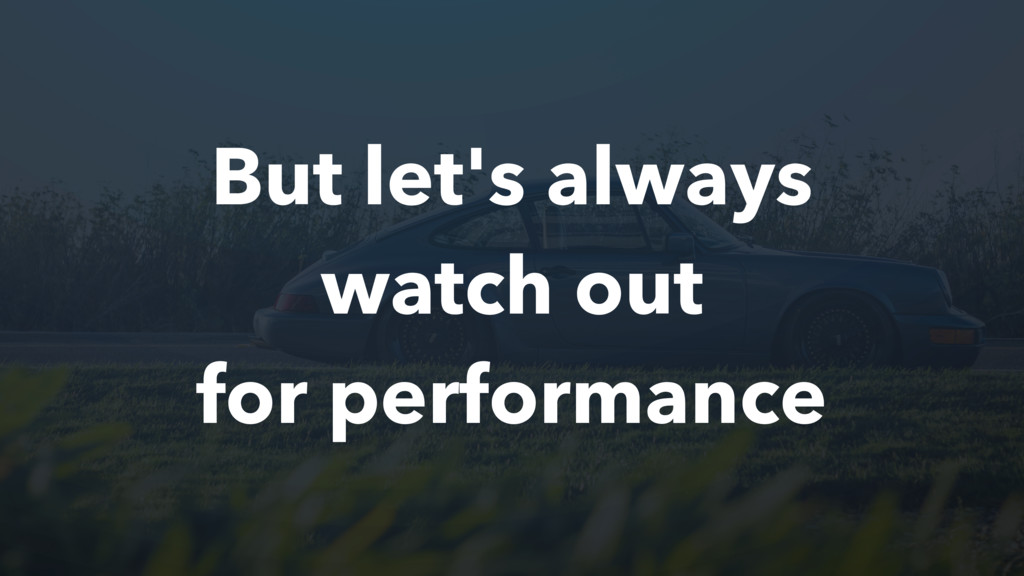 But let's always watch out for performance