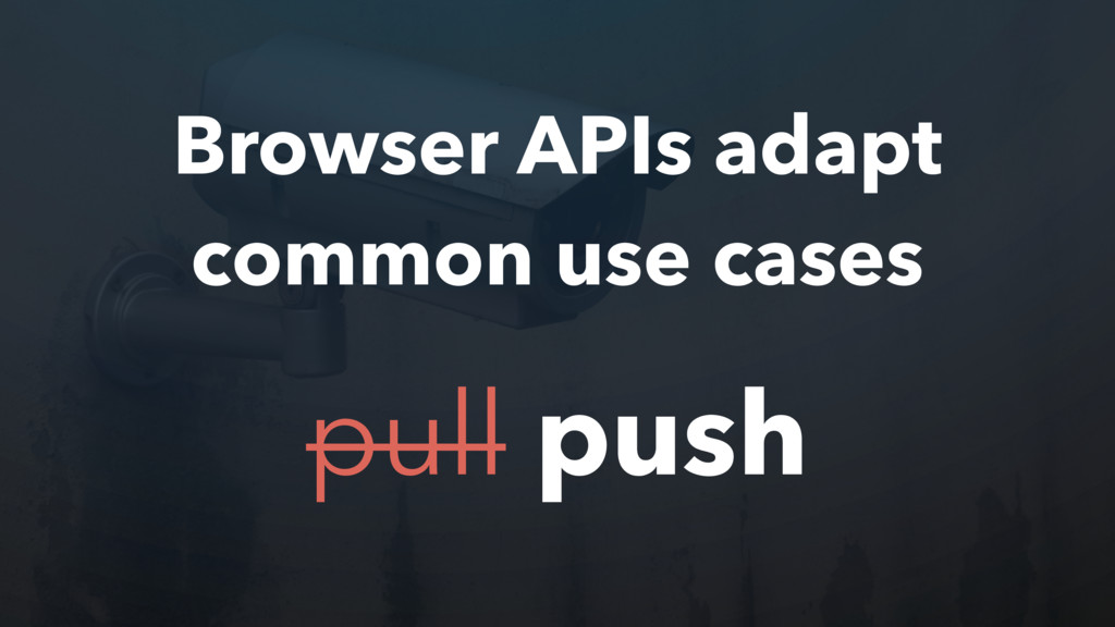 Browser APIs adapt common use cases pull push