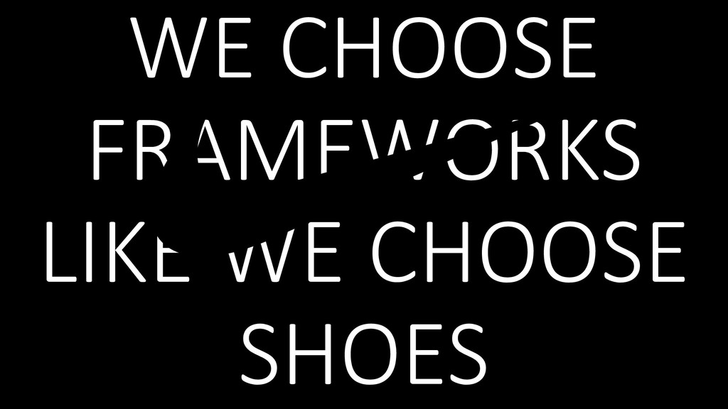 WE CHOOSE FRAMEWORKS LIKE WE CHOOSE SHOES