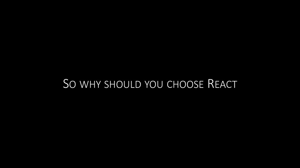 SO WHY SHOULD YOU CHOOSE REACT