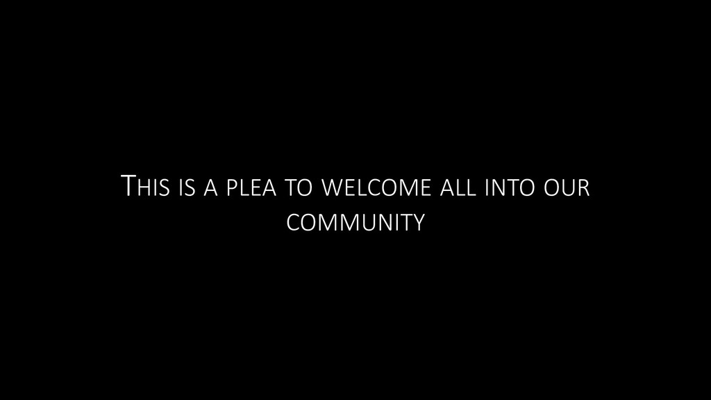 THIS IS A PLEA TO WELCOME ALL INTO OUR COMMUNITY
