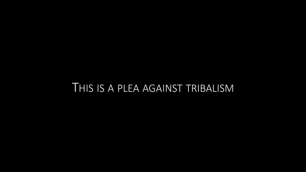 THIS IS A PLEA AGAINST TRIBALISM