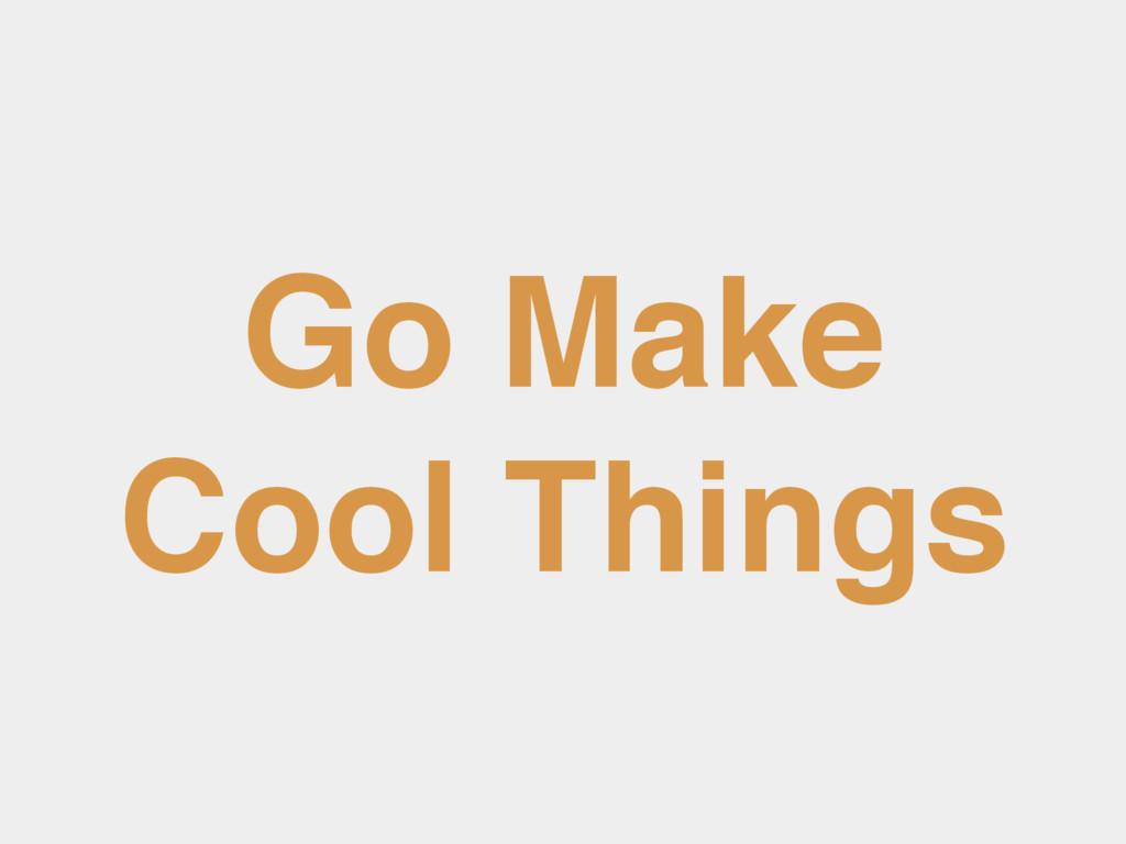Go Make Cool Things
