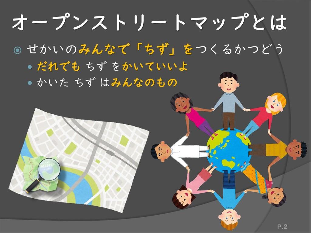 オープンストリートマップとは  せかいのみんなで「ちず」をつくるかつどう  だれでも ちず...