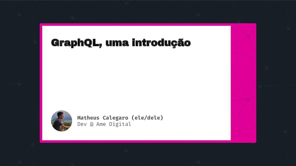 GraphQL, uma introdução Matheus Calegaro (ele/d...