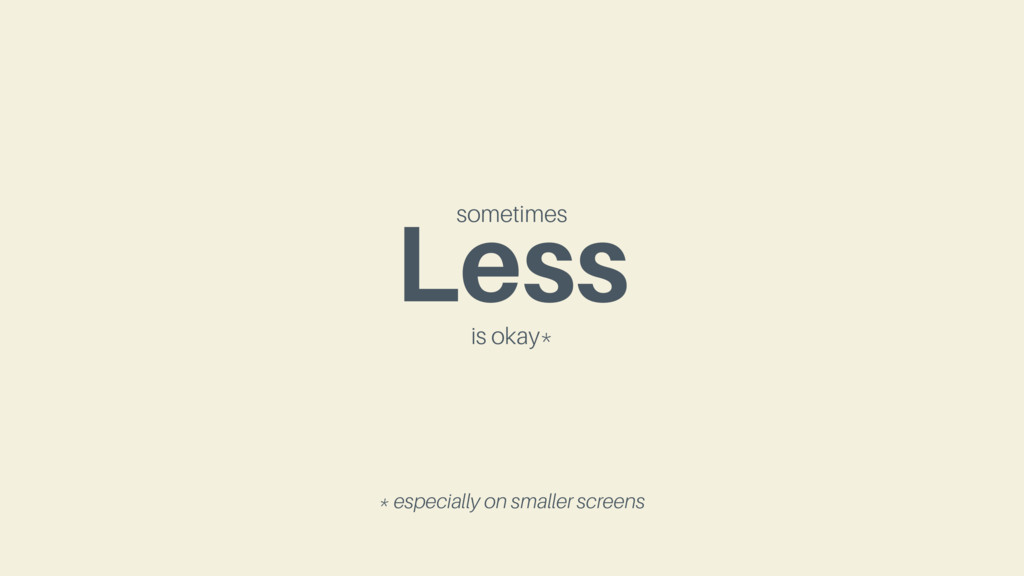 Less sometimes is okay* * especially on smaller...