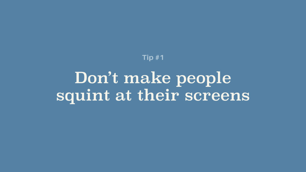Don't make people squint at their screens Tip #1