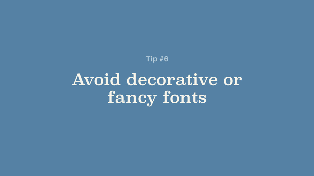 Avoid decorative or fancy fonts Tip #6