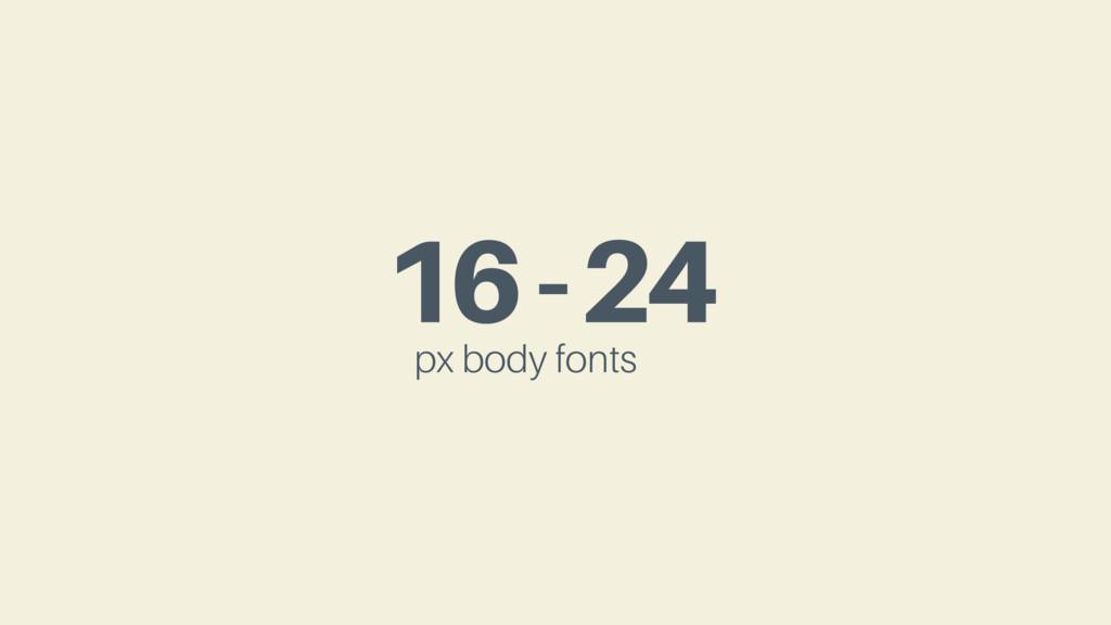 16-24 px body fonts