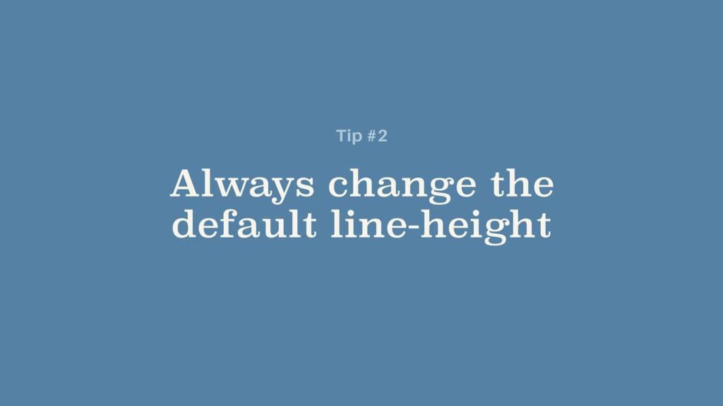 Always change the default line-height Tip #2