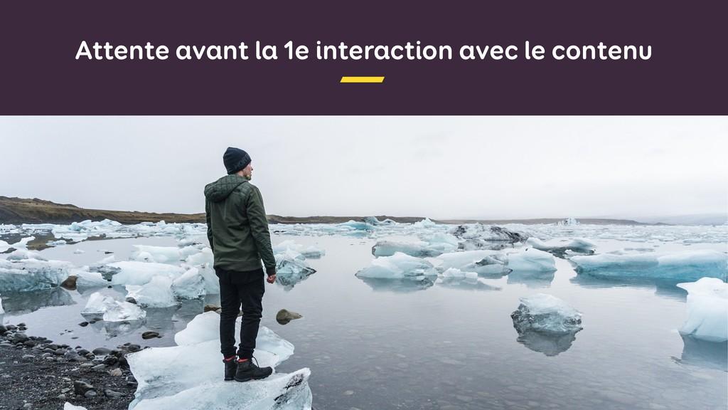 Attente avant la 1e interaction avec le contenu
