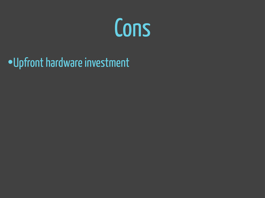 Cons •Upfront hardware investment