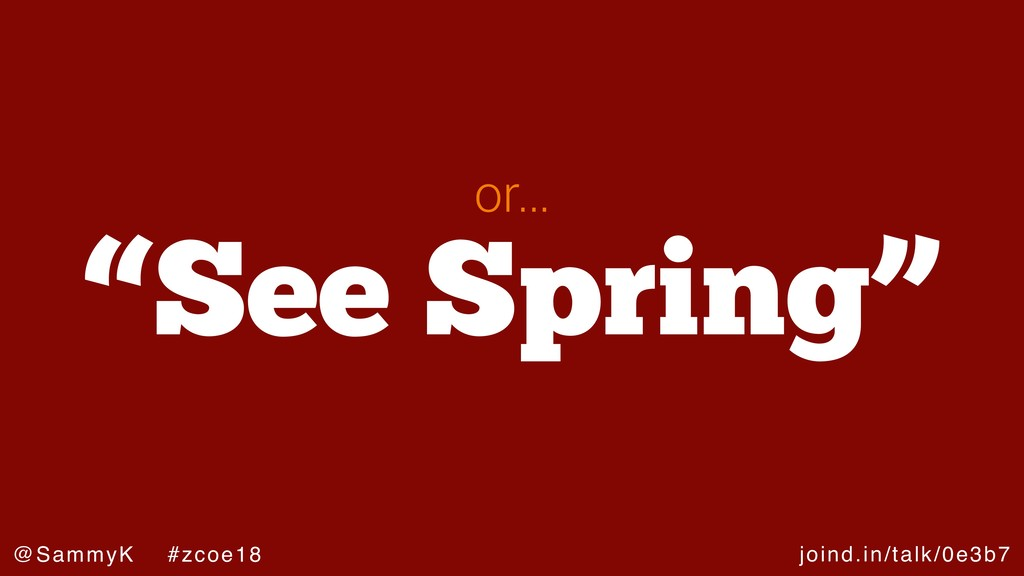 "joind.in/talk/0e3b7 @SammyK #zcoe18 ""See Spring..."