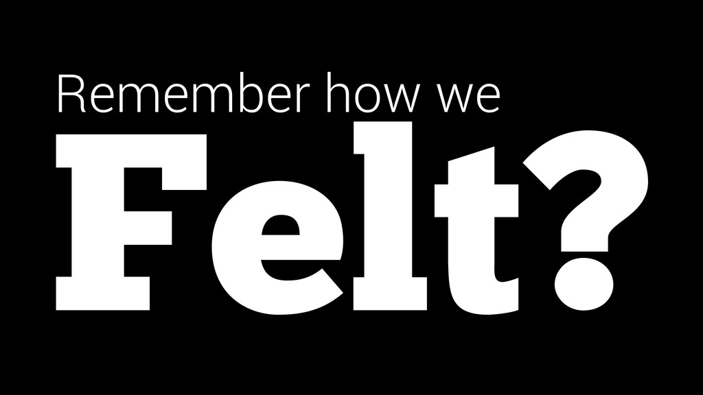 Felt? Remember how we