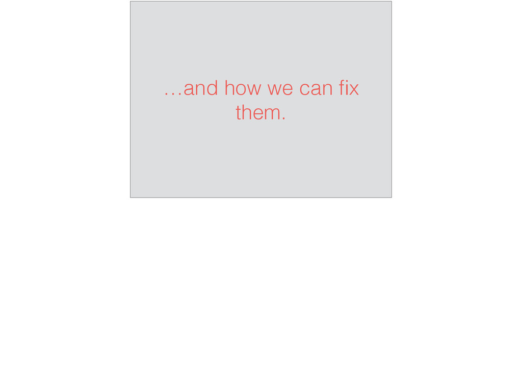 …and how we can fix them.