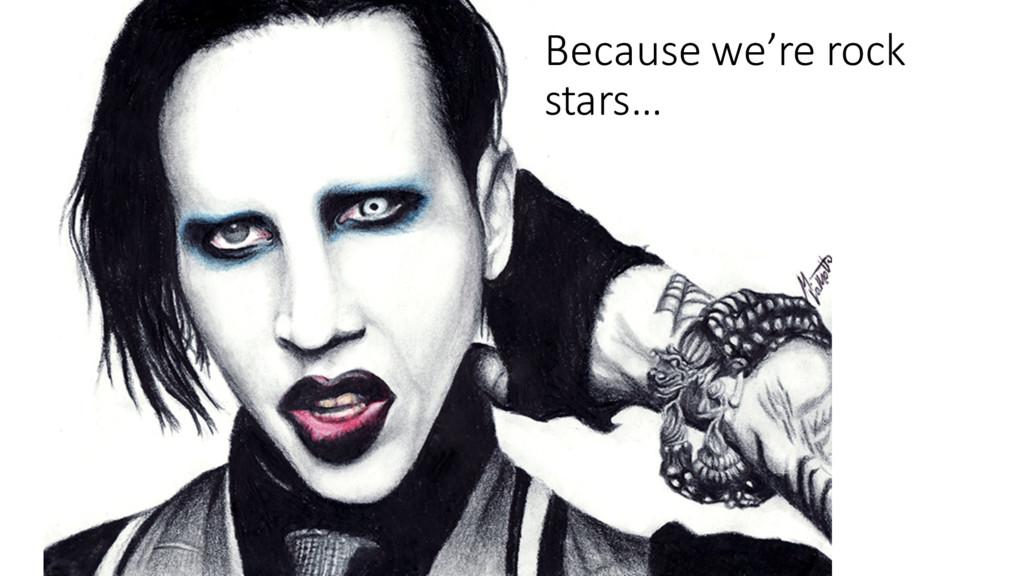 Because we're rock stars…