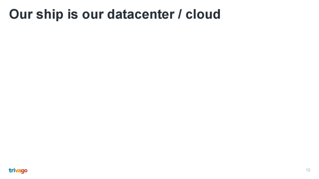 12 Our ship is our datacenter / cloud