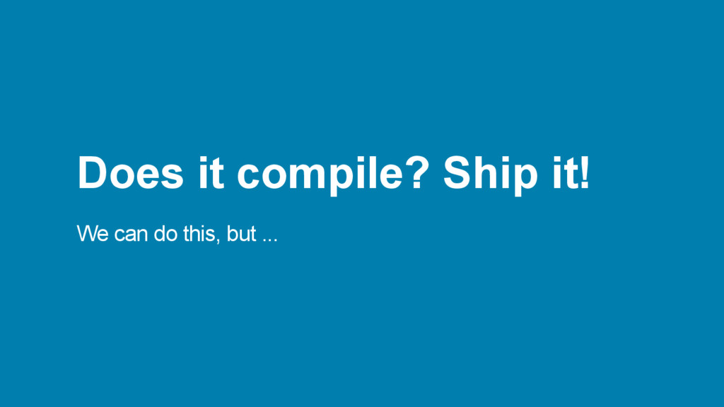 Does it compile? Ship it! We can do this, but ....