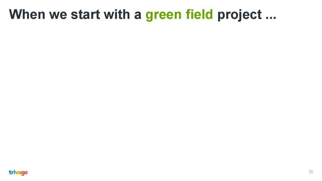 25 When we start with a green field project ...